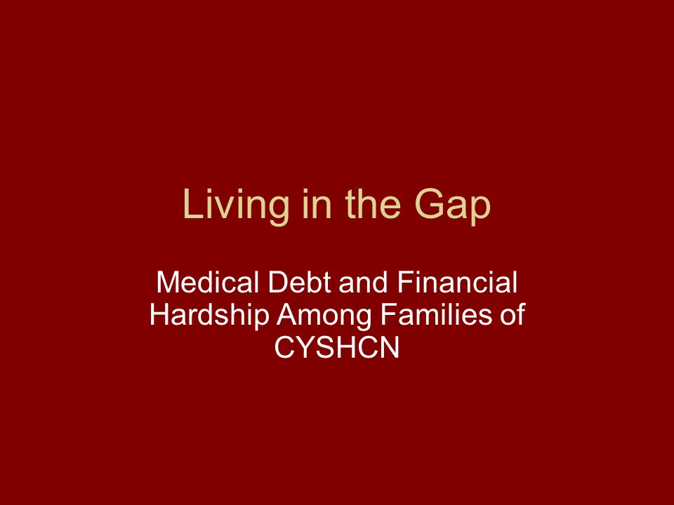 Living in the Gap Medical Debt and Financial Hardship Among Families of CYSHCN