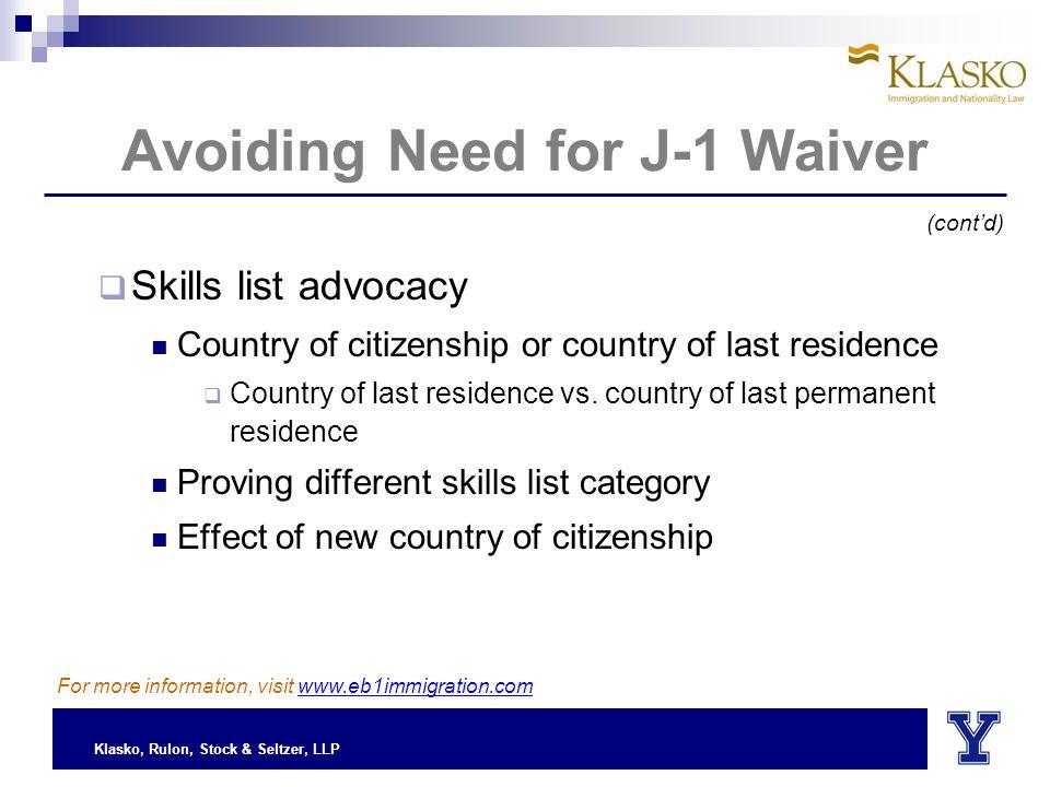Klasko, Rulon, Stock & Seltzer, LLP Avoiding Need for J-1 Waiver  Skills list advocacy Country of citizenship or country of last residence  Country of last residence vs.