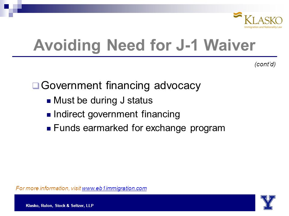 Klasko, Rulon, Stock & Seltzer, LLP Avoiding Need for J-1 Waiver  Government financing advocacy Must be during J status Indirect government financing Funds earmarked for exchange program (cont'd) For more information, visit www.eb1immigration.com