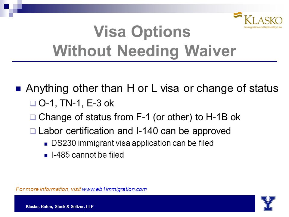 Klasko, Rulon, Stock & Seltzer, LLP Visa Options Without Needing Waiver Anything other than H or L visa or change of status  O-1, TN-1, E-3 ok  Change of status from F-1 (or other) to H-1B ok  Labor certification and I-140 can be approved DS230 immigrant visa application can be filed I-485 cannot be filed For more information, visit www.eb1immigration.com
