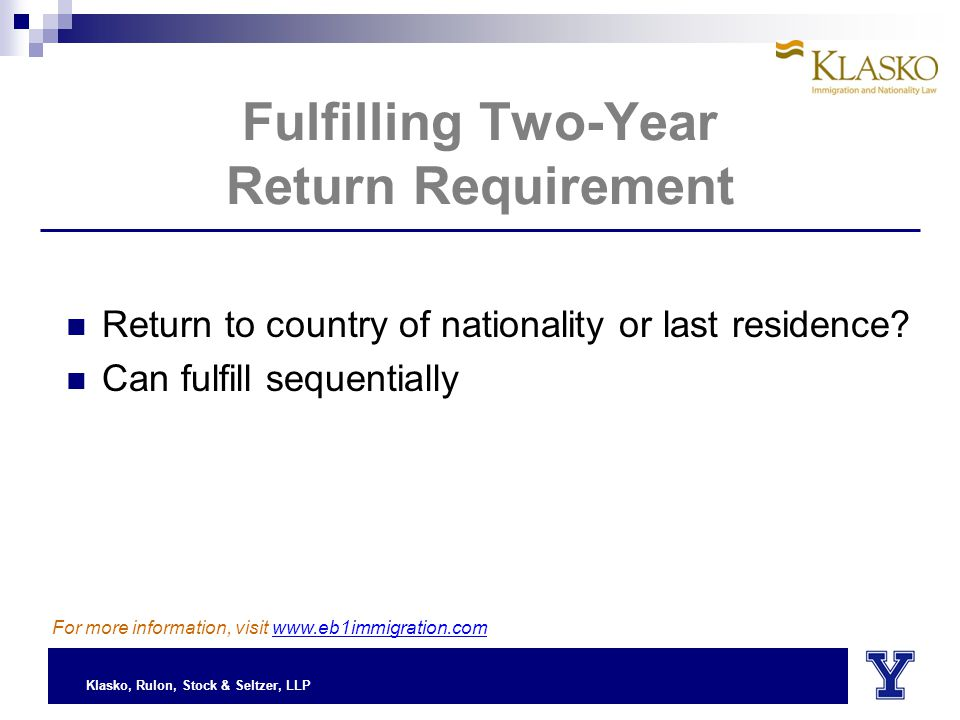 Klasko, Rulon, Stock & Seltzer, LLP Fulfilling Two-Year Return Requirement Return to country of nationality or last residence.