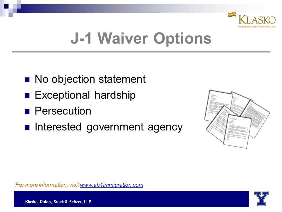 Klasko, Rulon, Stock & Seltzer, LLP J-1 Waiver Options No objection statement Exceptional hardship Persecution Interested government agency For more information, visit www.eb1immigration.com