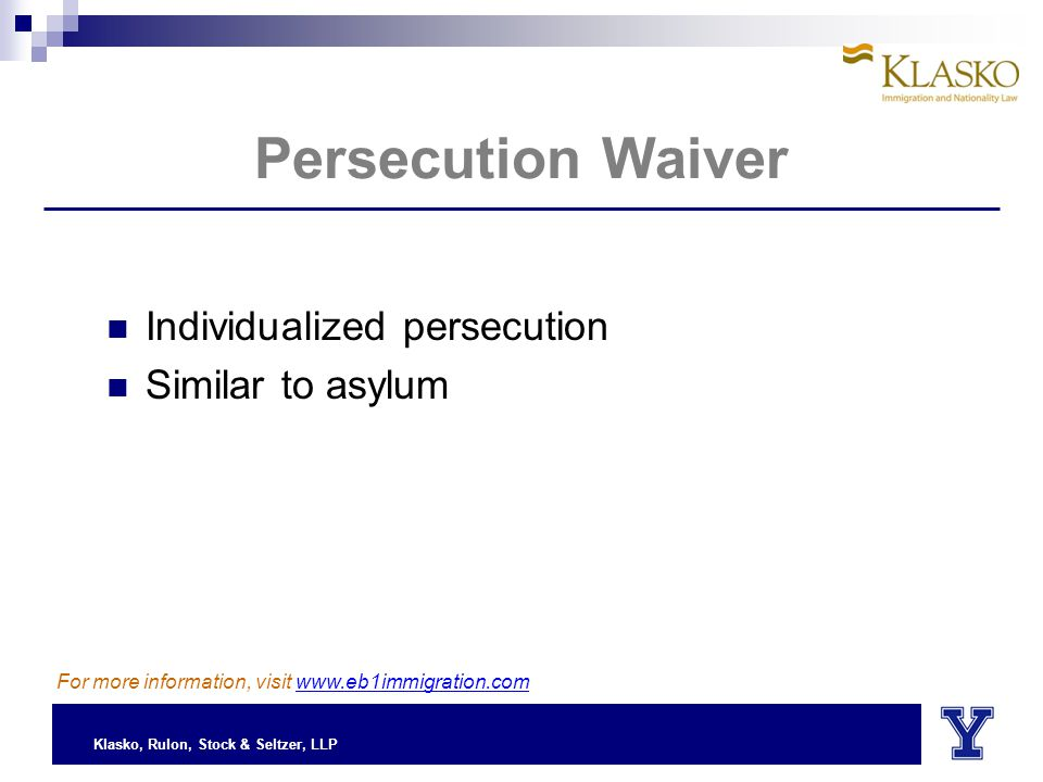 Klasko, Rulon, Stock & Seltzer, LLP Persecution Waiver Individualized persecution Similar to asylum For more information, visit www.eb1immigration.com