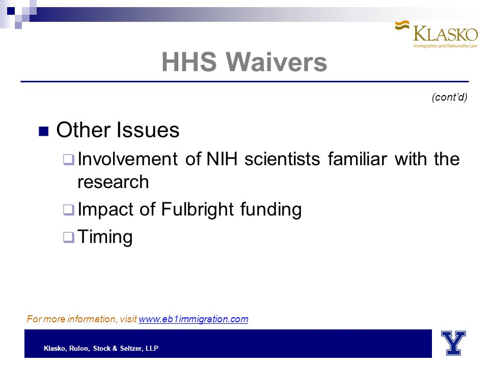 Klasko, Rulon, Stock & Seltzer, LLP HHS Waivers Other Issues  Involvement of NIH scientists familiar with the research  Impact of Fulbright funding  Timing (cont'd) For more information, visit www.eb1immigration.com