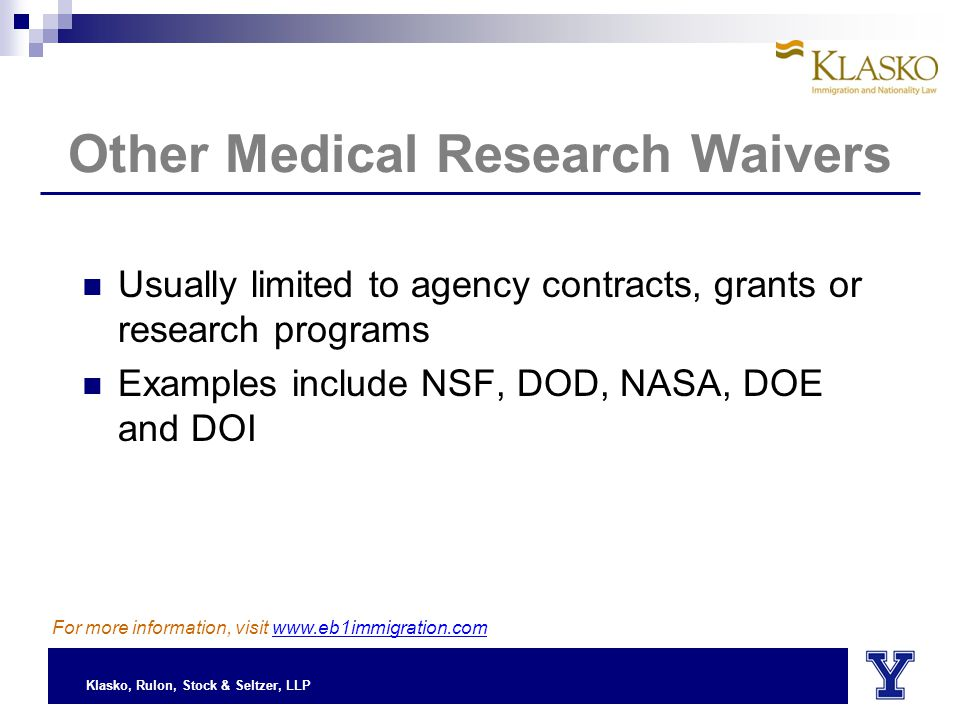 Klasko, Rulon, Stock & Seltzer, LLP Other Medical Research Waivers Usually limited to agency contracts, grants or research programs Examples include NSF, DOD, NASA, DOE and DOI For more information, visit www.eb1immigration.com
