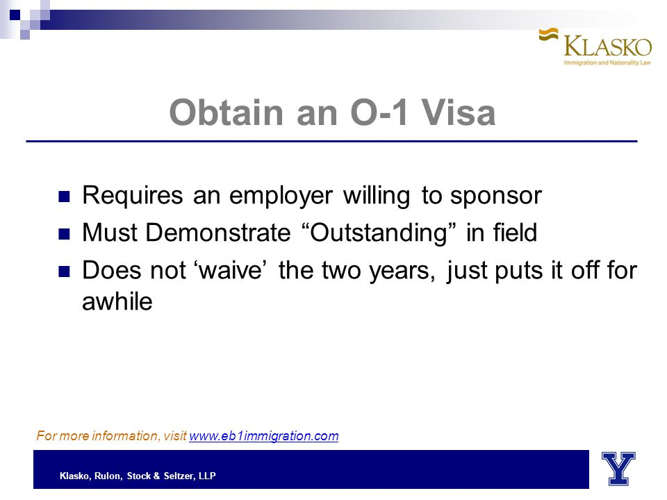 Klasko, Rulon, Stock & Seltzer, LLP Obtain an O-1 Visa Requires an employer willing to sponsor Must Demonstrate Outstanding in field Does not 'waive' the two years, just puts it off for awhile For more information, visit www.eb1immigration.com