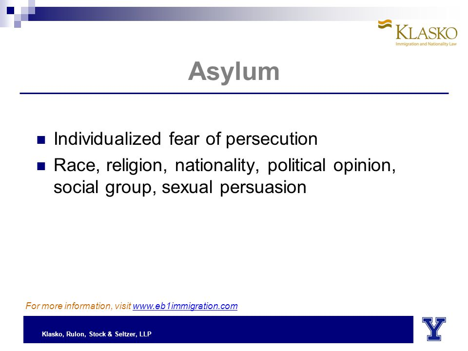 Klasko, Rulon, Stock & Seltzer, LLP Asylum Individualized fear of persecution Race, religion, nationality, political opinion, social group, sexual persuasion For more information, visit www.eb1immigration.com