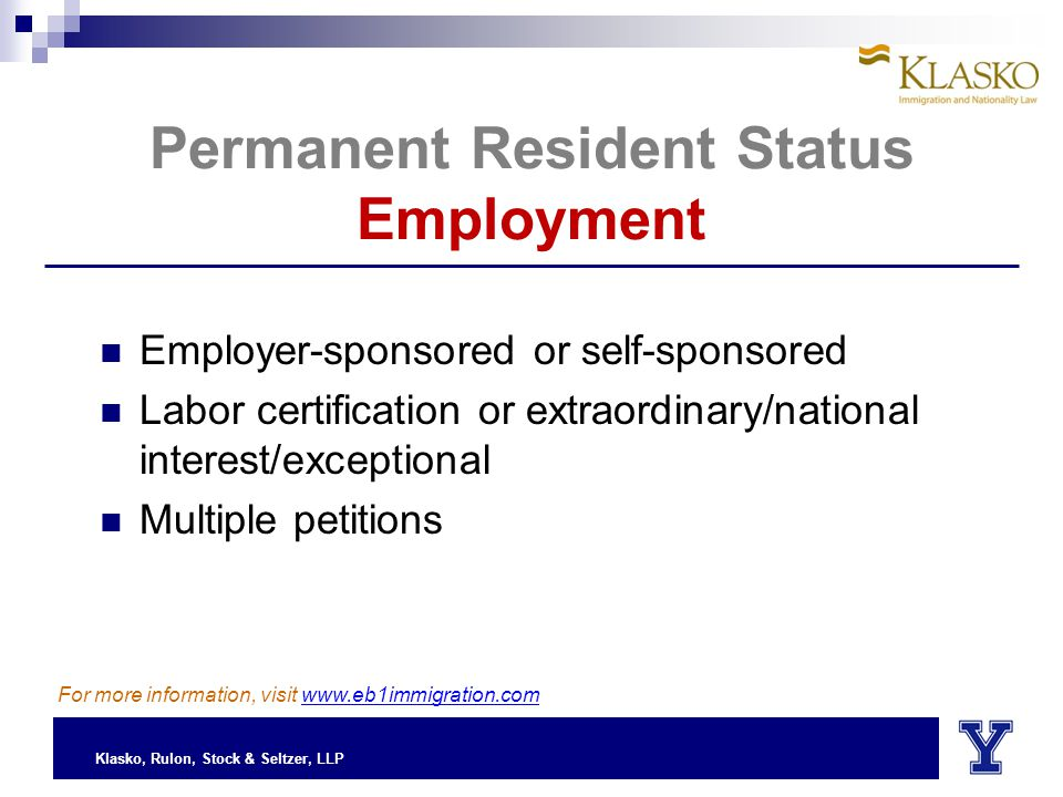 Klasko, Rulon, Stock & Seltzer, LLP Permanent Resident Status Employment Employer-sponsored or self-sponsored Labor certification or extraordinary/national interest/exceptional Multiple petitions For more information, visit www.eb1immigration.com
