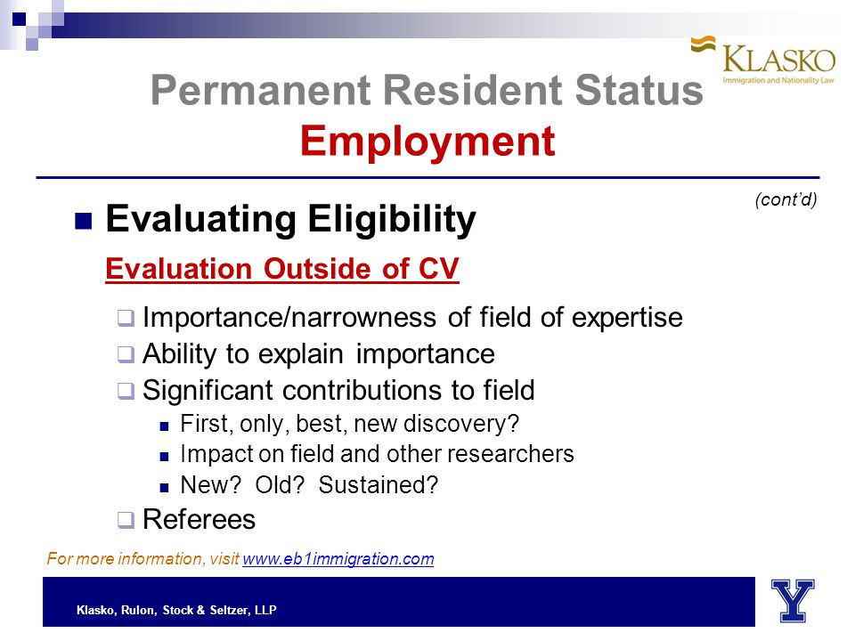 Klasko, Rulon, Stock & Seltzer, LLP Permanent Resident Status Employment Evaluating Eligibility Evaluation Outside of CV  Importance/narrowness of field of expertise  Ability to explain importance  Significant contributions to field First, only, best, new discovery.