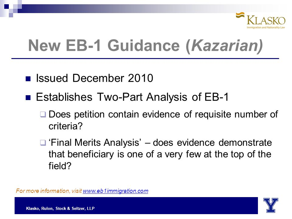 Klasko, Rulon, Stock & Seltzer, LLP New EB-1 Guidance (Kazarian) Issued December 2010 Establishes Two-Part Analysis of EB-1  Does petition contain evidence of requisite number of criteria.
