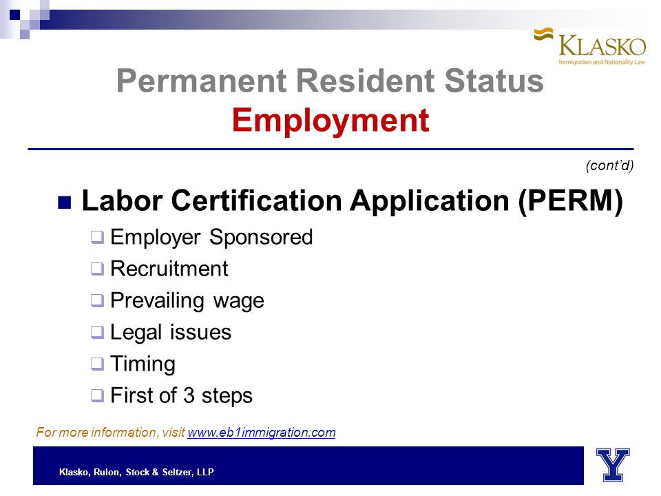Klasko, Rulon, Stock & Seltzer, LLP Permanent Resident Status Employment Labor Certification Application (PERM)  Employer Sponsored  Recruitment  Prevailing wage  Legal issues  Timing  First of 3 steps (cont'd) For more information, visit www.eb1immigration.com