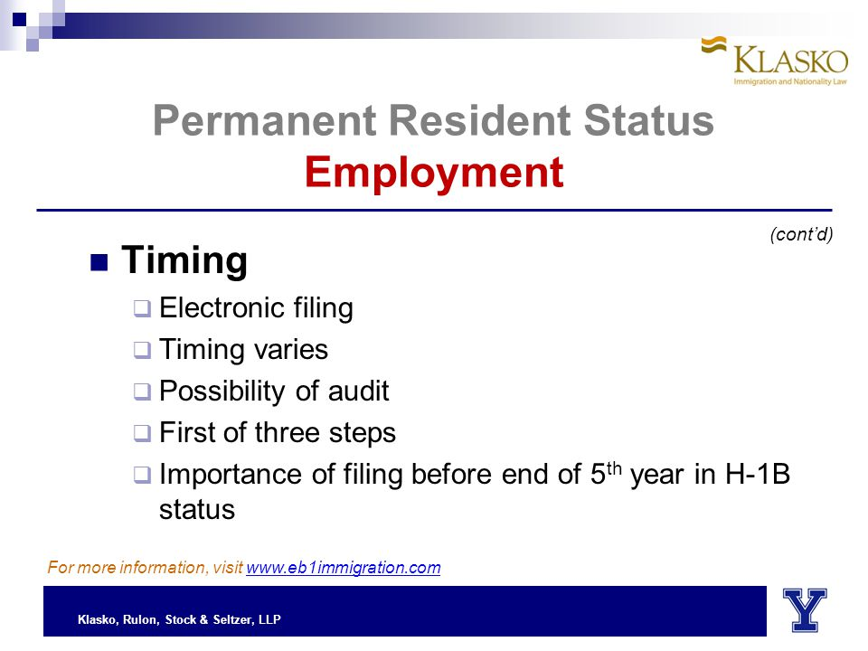 Klasko, Rulon, Stock & Seltzer, LLP Permanent Resident Status Employment Timing  Electronic filing  Timing varies  Possibility of audit  First of three steps  Importance of filing before end of 5 th year in H-1B status (cont'd) For more information, visit www.eb1immigration.com