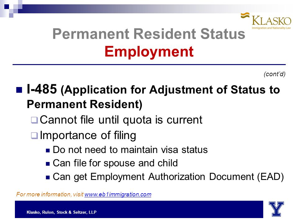 Klasko, Rulon, Stock & Seltzer, LLP Permanent Resident Status Employment I-485 (Application for Adjustment of Status to Permanent Resident)  Cannot file until quota is current  Importance of filing Do not need to maintain visa status Can file for spouse and child Can get Employment Authorization Document (EAD) (cont'd) For more information, visit www.eb1immigration.com