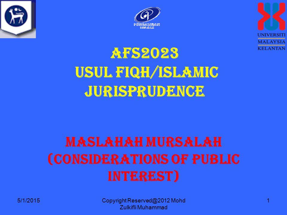 Copyright Reserved@2012 Mohd Zulkifli Muhammad 1 AFS2023 USUL FIQH/ISLAMIC JURISPRUDENCE Maslahah Mursalah (Considerations of Public Interest) 5/1/2015