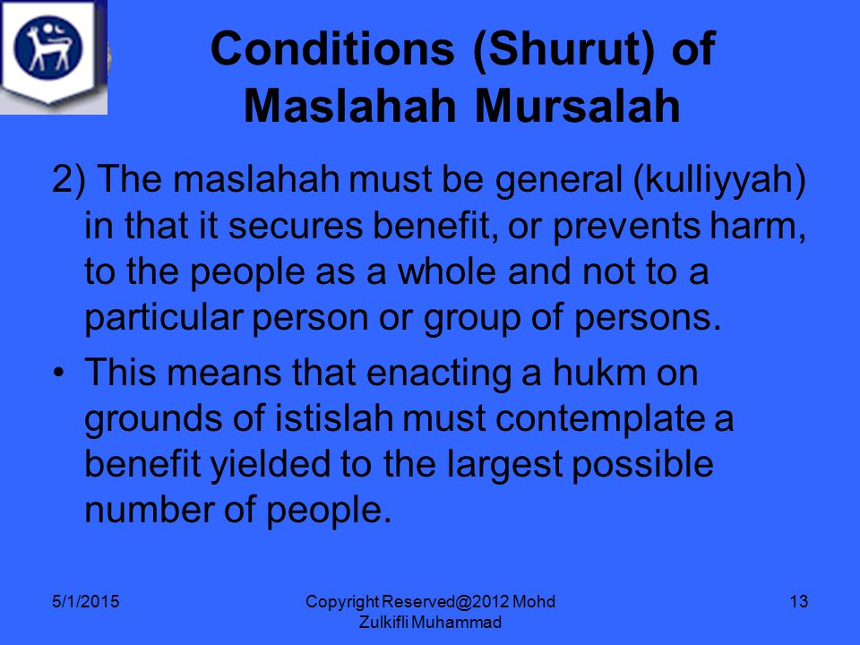 Copyright Reserved@2012 Mohd Zulkifli Muhammad 13 2) The maslahah must be general (kulliyyah) in that it secures benefit, or prevents harm, to the people as a whole and not to a particular person or group of persons.
