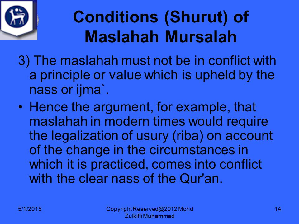Copyright Reserved@2012 Mohd Zulkifli Muhammad 14 3) The maslahah must not be in conflict with a principle or value which is upheld by the nass or ijma`.