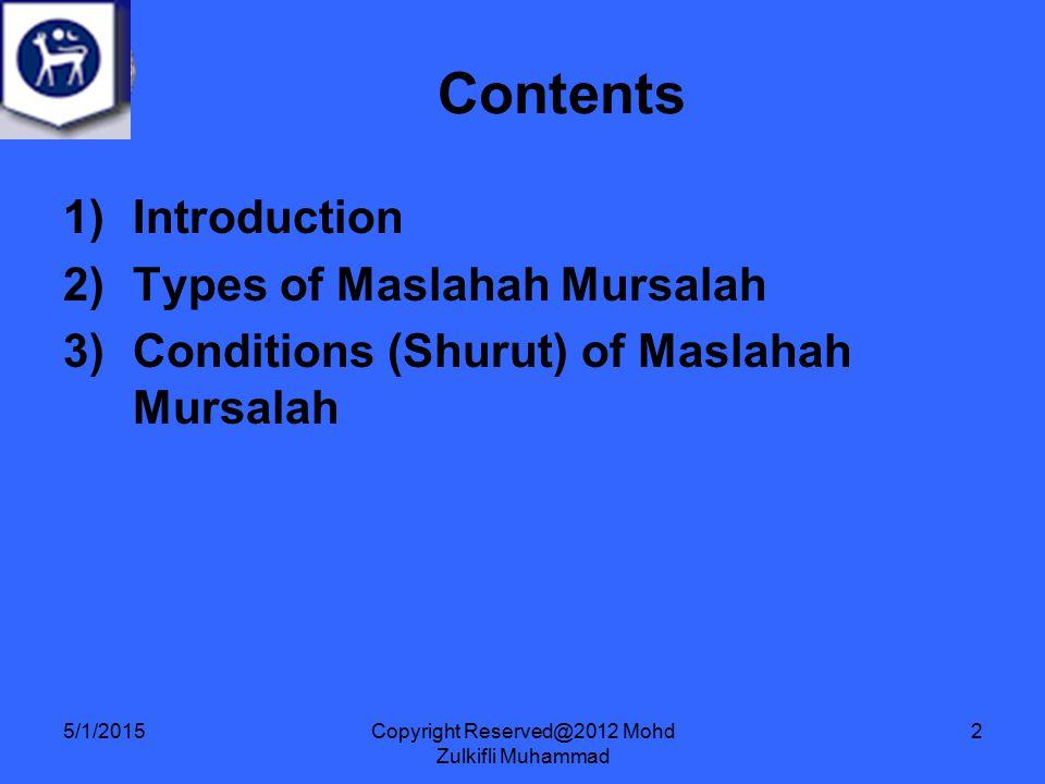 Copyright Reserved@2012 Mohd Zulkifli Muhammad 2 1)Introduction 2)Types of Maslahah Mursalah 3)Conditions (Shurut) of Maslahah Mursalah Contents 5/1/2015