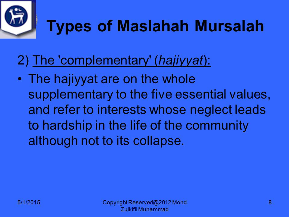 Copyright Reserved@2012 Mohd Zulkifli Muhammad 8 2) The complementary (hajiyyat): The hajiyyat are on the whole supplementary to the five essential values, and refer to interests whose neglect leads to hardship in the life of the community although not to its collapse.