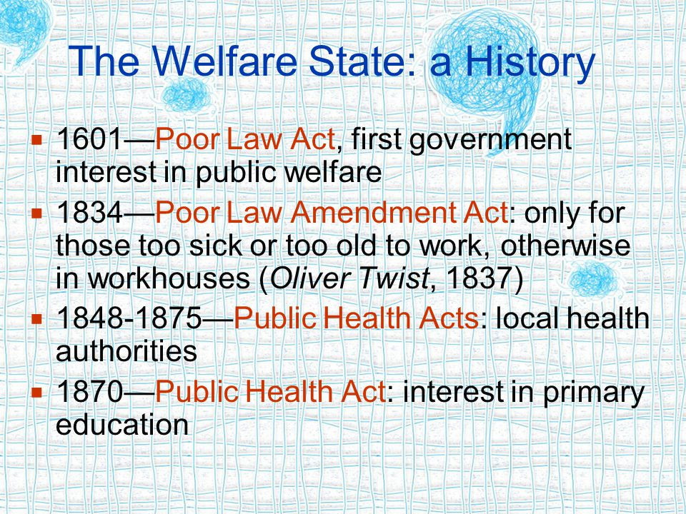 The Welfare State: a History  1601—Poor Law Act, first government interest in public welfare  1834—Poor Law Amendment Act: only for those too sick or too old to work, otherwise in workhouses (Oliver Twist, 1837)  1848-1875—Public Health Acts: local health authorities  1870—Public Health Act: interest in primary education