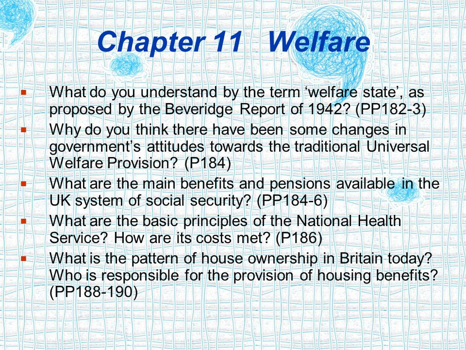 Chapter 11 Welfare  What do you understand by the term 'welfare state', as proposed by the Beveridge Report of 1942? (PP182-3)  Why do you think the