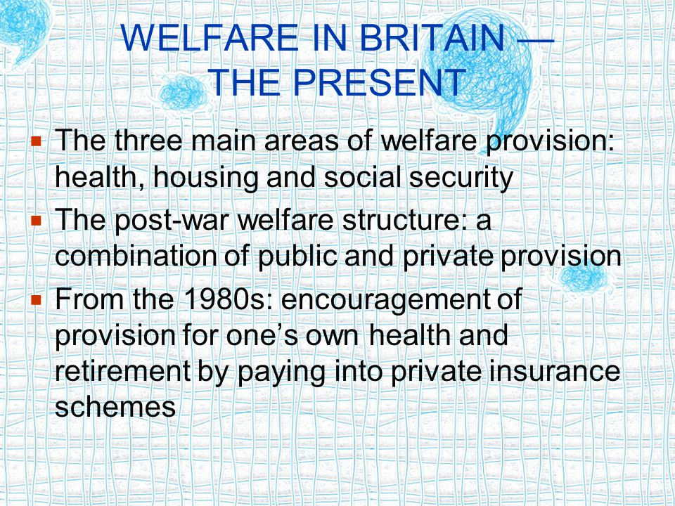 WELFARE IN BRITAIN — THE PRESENT  The three main areas of welfare provision: health, housing and social security  The post-war welfare structure: a combination of public and private provision  From the 1980s: encouragement of provision for one's own health and retirement by paying into private insurance schemes