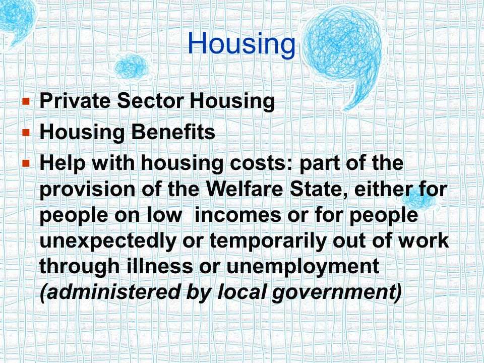 Housing  Private Sector Housing  Housing Benefits  Help with housing costs: part of the provision of the Welfare State, either for people on low incomes or for people unexpectedly or temporarily out of work through illness or unemployment (administered by local government)