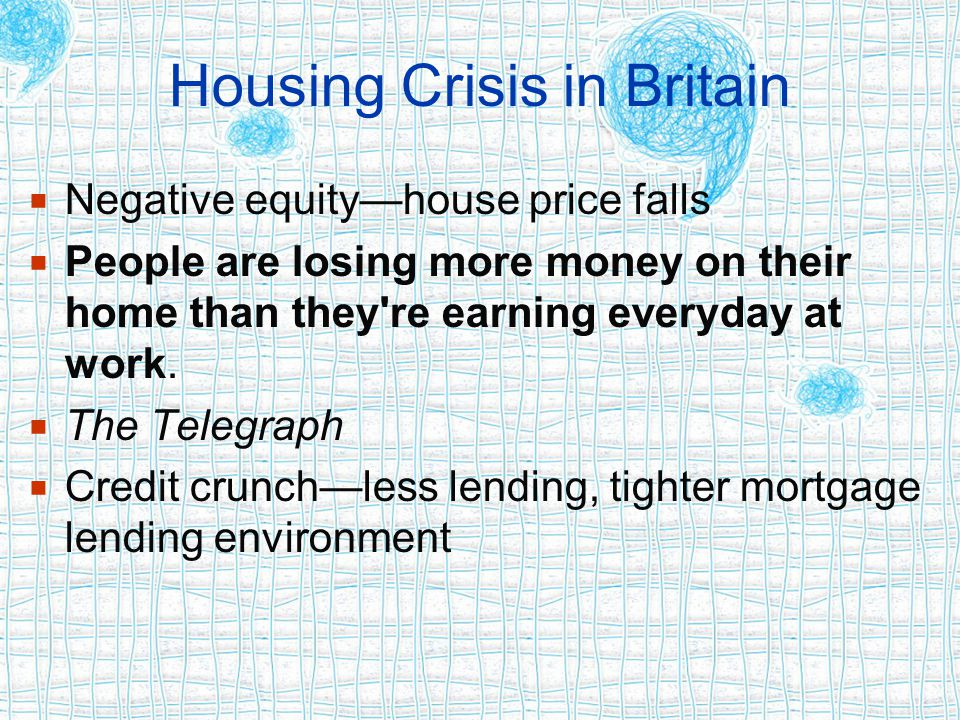 Housing Crisis in Britain  Negative equity—house price falls  People are losing more money on their home than they're earning everyday at work.  Th
