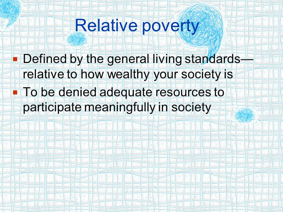 Relative poverty  Defined by the general living standards— relative to how wealthy your society is  To be denied adequate resources to participate m