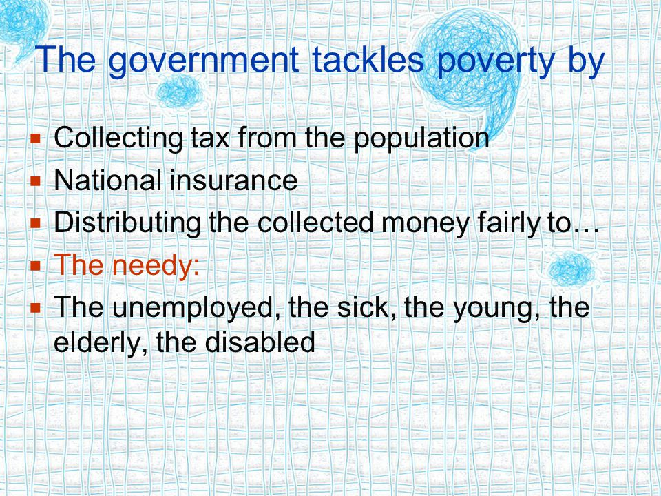 The government tackles poverty by  Collecting tax from the population  National insurance  Distributing the collected money fairly to…  The needy:  The unemployed, the sick, the young, the elderly, the disabled