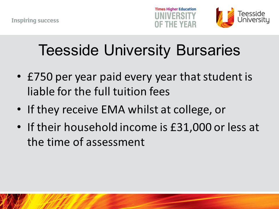 Teesside University Bursaries £750 per year paid every year that student is liable for the full tuition fees If they receive EMA whilst at college, or