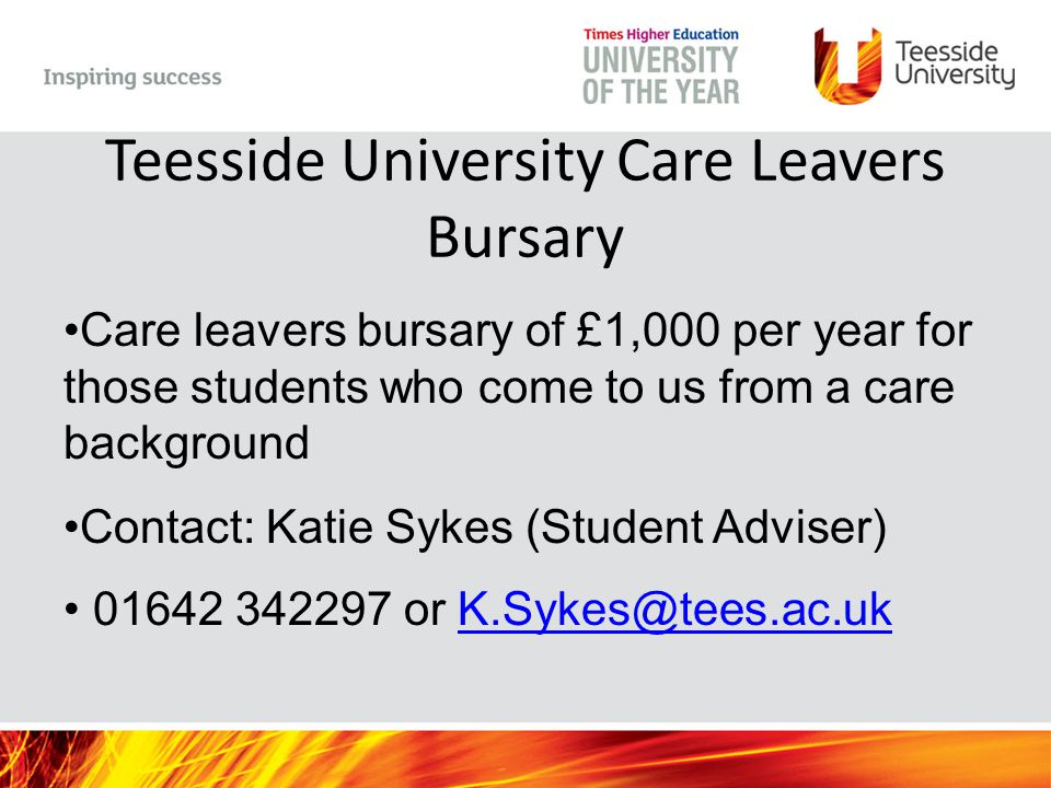 Teesside University Care Leavers Bursary Care leavers bursary of £1,000 per year for those students who come to us from a care background Contact: Katie Sykes (Student Adviser) 01642 342297 or K.Sykes@tees.ac.ukK.Sykes@tees.ac.uk