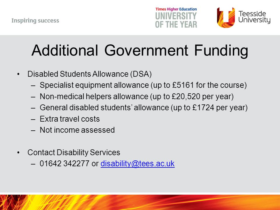 Additional Government Funding Disabled Students Allowance (DSA) –Specialist equipment allowance (up to £5161 for the course) –Non-medical helpers allowance (up to £20,520 per year) –General disabled students' allowance (up to £1724 per year) –Extra travel costs –Not income assessed Contact Disability Services –01642 342277 or disability@tees.ac.ukdisability@tees.ac.uk