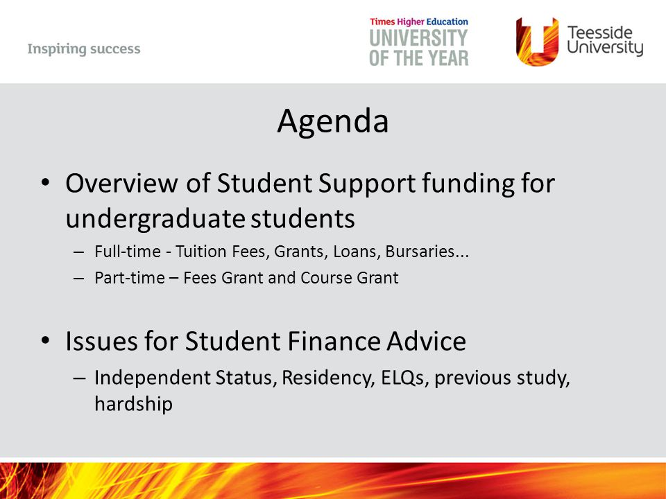 Additional Government Funding Students with children or adult dependants –Childcare Grant Up to 85% of actual cost Registered or Approved Childcare Means tested –Adult Dependants Grant Financially dependant spouse/partner Means Tested Max £2,642 –Parents Learning Allowance Parents with dependant children Means tested Max £1,508