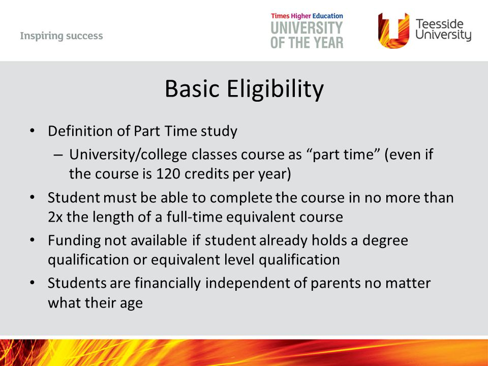 Basic Eligibility Definition of Part Time study – University/college classes course as part time (even if the course is 120 credits per year) Student must be able to complete the course in no more than 2x the length of a full-time equivalent course Funding not available if student already holds a degree qualification or equivalent level qualification Students are financially independent of parents no matter what their age