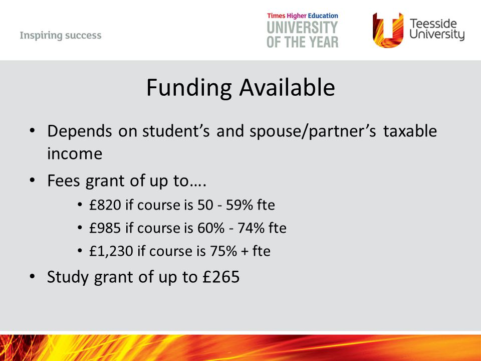 Funding Available Depends on student's and spouse/partner's taxable income Fees grant of up to…. £820 if course is 50 - 59% fte £985 if course is 60%