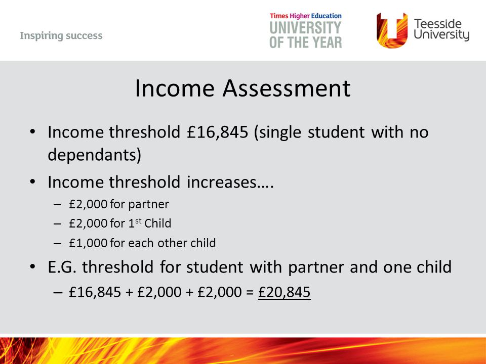 Income Assessment Income threshold £16,845 (single student with no dependants) Income threshold increases…. – £2,000 for partner – £2,000 for 1 st Chi