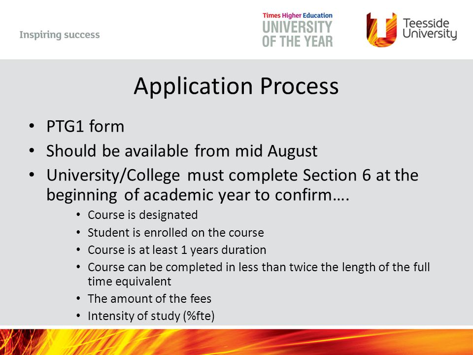 Application Process PTG1 form Should be available from mid August University/College must complete Section 6 at the beginning of academic year to confirm….