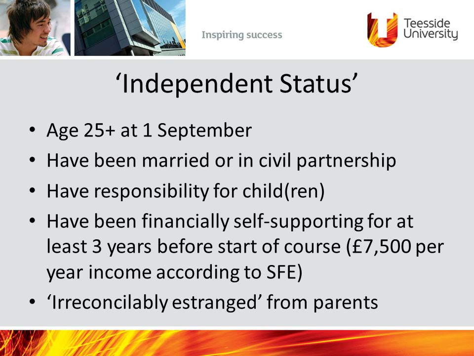 'Independent Status' Age 25+ at 1 September Have been married or in civil partnership Have responsibility for child(ren) Have been financially self-supporting for at least 3 years before start of course (£7,500 per year income according to SFE) 'Irreconcilably estranged' from parents