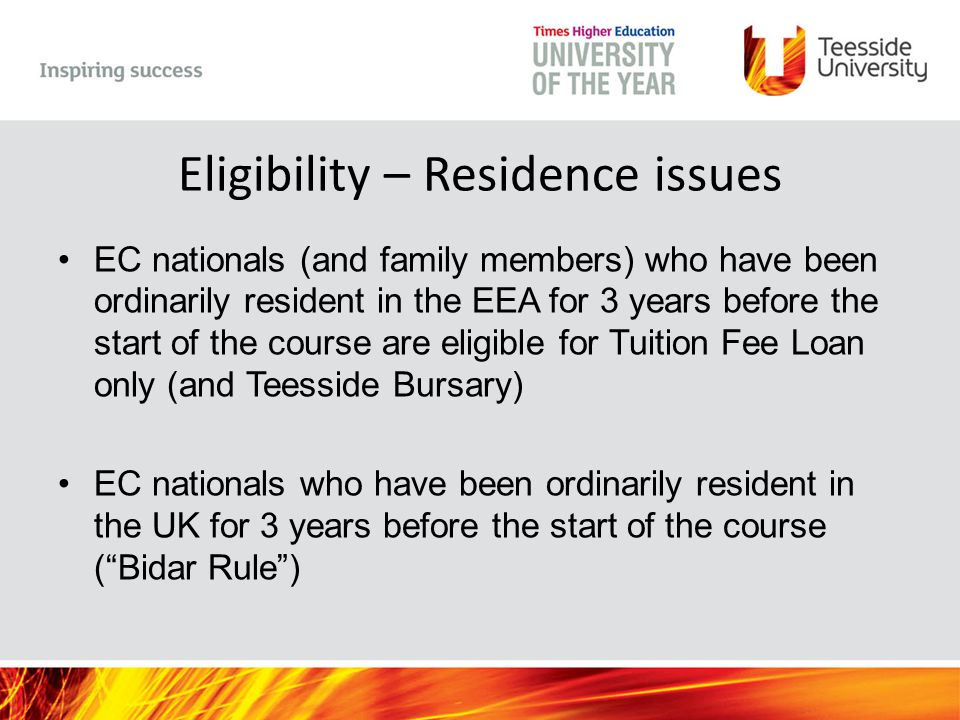 Eligibility – Residence issues EC nationals (and family members) who have been ordinarily resident in the EEA for 3 years before the start of the course are eligible for Tuition Fee Loan only (and Teesside Bursary) EC nationals who have been ordinarily resident in the UK for 3 years before the start of the course ( Bidar Rule )