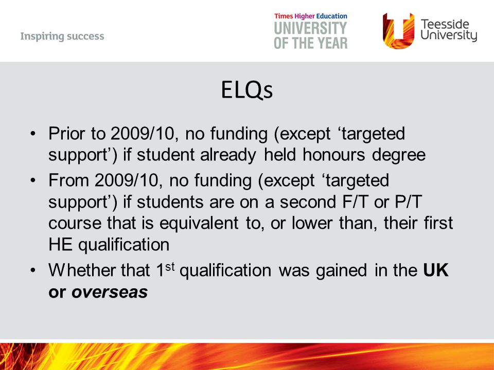 ELQs Prior to 2009/10, no funding (except 'targeted support') if student already held honours degree From 2009/10, no funding (except 'targeted support') if students are on a second F/T or P/T course that is equivalent to, or lower than, their first HE qualification Whether that 1 st qualification was gained in the UK or overseas