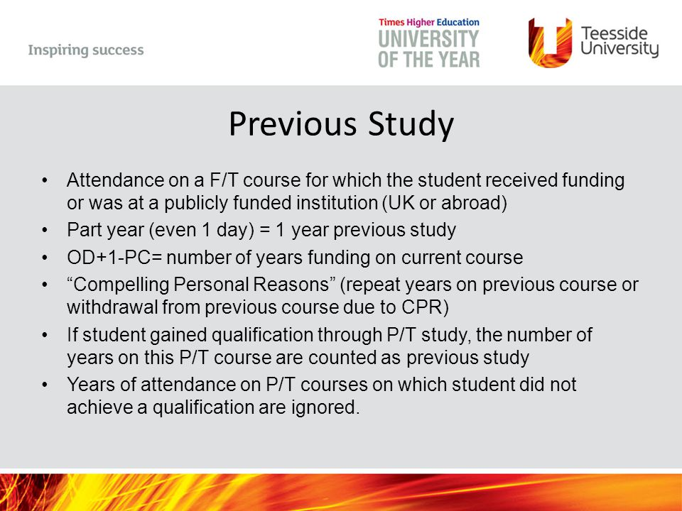 Previous Study Attendance on a F/T course for which the student received funding or was at a publicly funded institution (UK or abroad) Part year (even 1 day) = 1 year previous study OD+1-PC= number of years funding on current course Compelling Personal Reasons (repeat years on previous course or withdrawal from previous course due to CPR) If student gained qualification through P/T study, the number of years on this P/T course are counted as previous study Years of attendance on P/T courses on which student did not achieve a qualification are ignored.