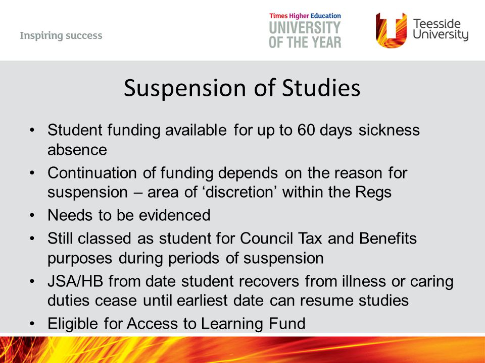 Suspension of Studies Student funding available for up to 60 days sickness absence Continuation of funding depends on the reason for suspension – area