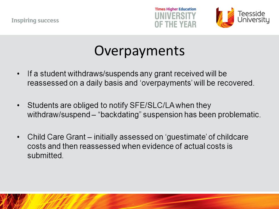 Overpayments If a student withdraws/suspends any grant received will be reassessed on a daily basis and 'overpayments' will be recovered.