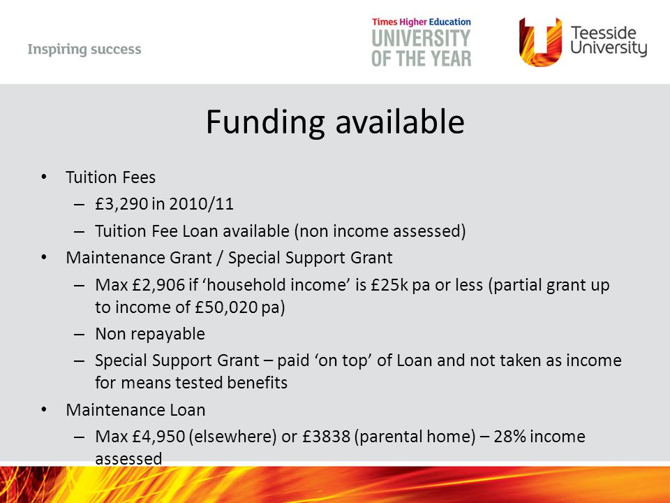 Funding available Tuition Fees – £3,290 in 2010/11 – Tuition Fee Loan available (non income assessed) Maintenance Grant / Special Support Grant – Max £2,906 if 'household income' is £25k pa or less (partial grant up to income of £50,020 pa) – Non repayable – Special Support Grant – paid 'on top' of Loan and not taken as income for means tested benefits Maintenance Loan – Max £4,950 (elsewhere) or £3838 (parental home) – 28% income assessed