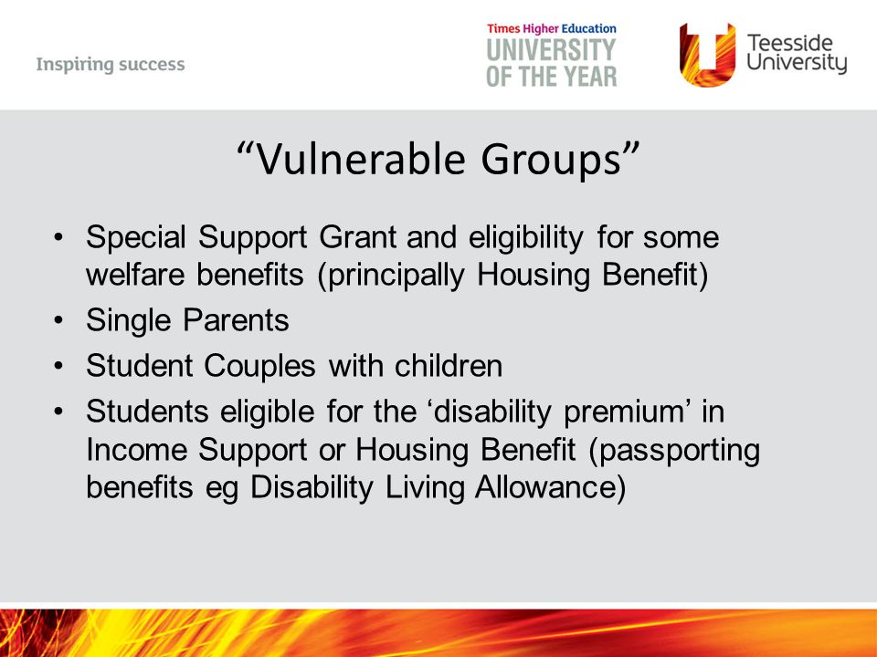 Vulnerable Groups Special Support Grant and eligibility for some welfare benefits (principally Housing Benefit) Single Parents Student Couples with children Students eligible for the 'disability premium' in Income Support or Housing Benefit (passporting benefits eg Disability Living Allowance)