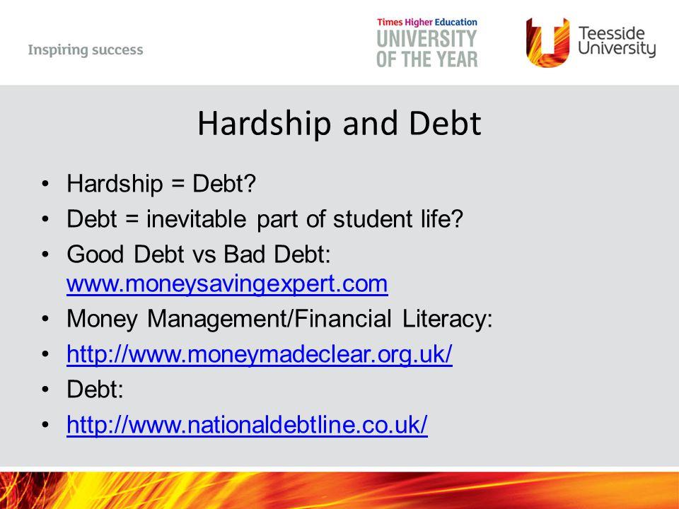 Hardship and Debt Hardship = Debt? Debt = inevitable part of student life? Good Debt vs Bad Debt: www.moneysavingexpert.com www.moneysavingexpert.com