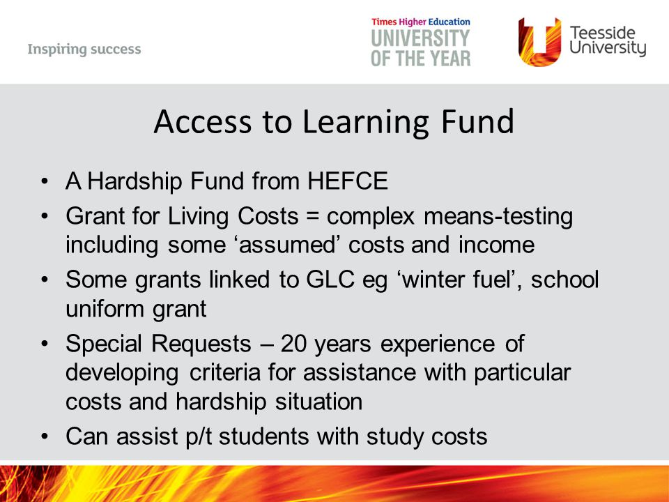 Access to Learning Fund A Hardship Fund from HEFCE Grant for Living Costs = complex means-testing including some 'assumed' costs and income Some grants linked to GLC eg 'winter fuel', school uniform grant Special Requests – 20 years experience of developing criteria for assistance with particular costs and hardship situation Can assist p/t students with study costs