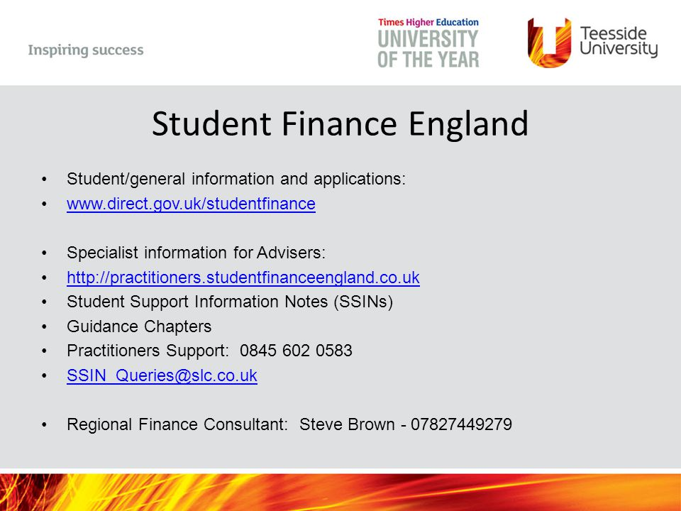 Student Finance England Student/general information and applications: www.direct.gov.uk/studentfinance Specialist information for Advisers: http://practitioners.studentfinanceengland.co.uk Student Support Information Notes (SSINs) Guidance Chapters Practitioners Support: 0845 602 0583 SSIN_Queries@slc.co.uk Regional Finance Consultant: Steve Brown - 07827449279