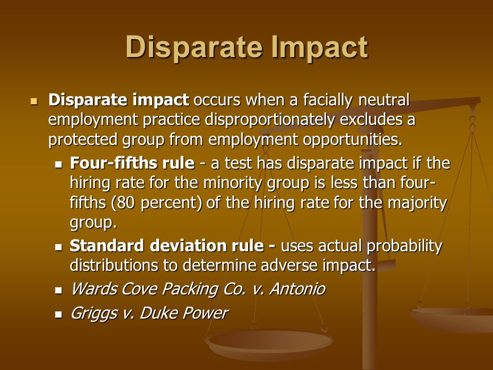 Disparate Impact Disparate impact occurs when a facially neutral employment practice disproportionately excludes a protected group from employment opp