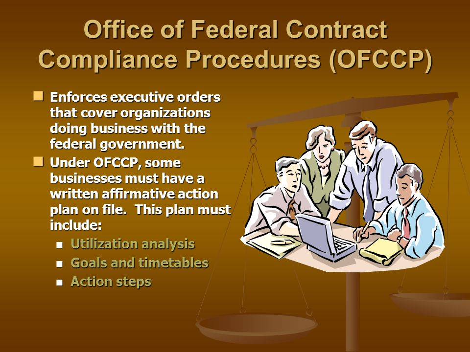 Office of Federal Contract Compliance Procedures (OFCCP) Enforces executive orders that cover organizations doing business with the federal government.